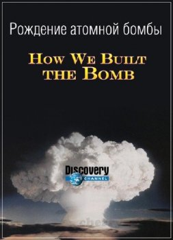 �������� ������� ����� / How We Built the Bomb (2013)