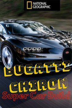 Bugatti Chiron: Улучшая совершенство / Bugatti Chiron: Super Car Build (2017) National Geographic